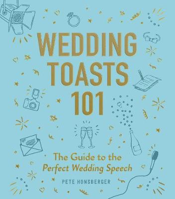 Wedding Toasts 101: The Guide to the Perfect Wedding Speech by Pete Honsberger