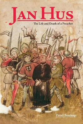 Jan Hus: The Life and Death of a Preacher by Pavel Soukup