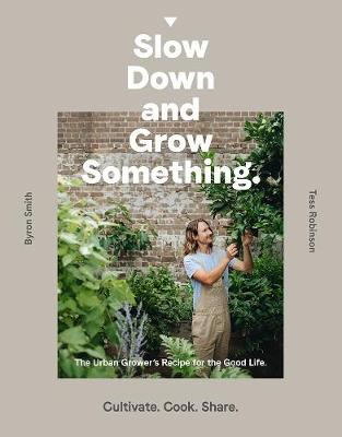 Slow Down and Grow Something: The Urban Grower's Recipe for the Good Life by Byron Smith