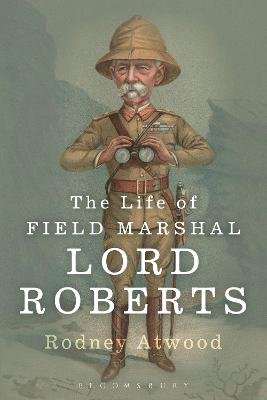 Life of Field Marshal Lord Roberts by Rodney Atwood
