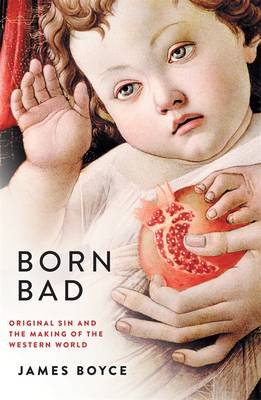 Born Bad: Original Sin And The Making Of The Western World by James Boyce