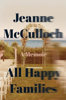 All Happy Families: A Memoir by Jeanne McCulloch