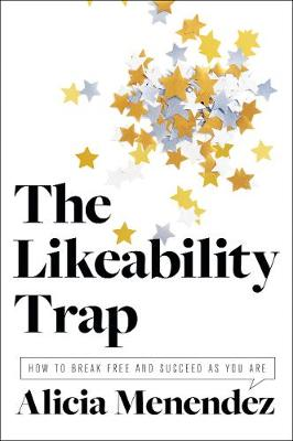 The Likeability Trap: How to Break Free and Succeed as You Are by Alicia Menendez