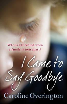 I Came to Say Goodbye by Caroline Overington