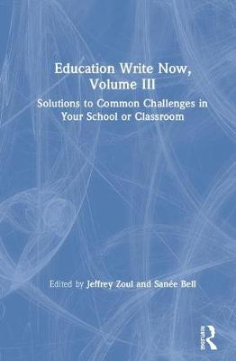 Education Write Now, Volume III: Solutions to Common Challenges in Your School or Classroom book