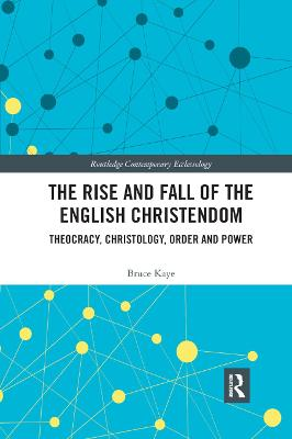 The The Rise and Fall of the English Christendom: Theocracy, Christology, Order and Power by Bruce Kaye