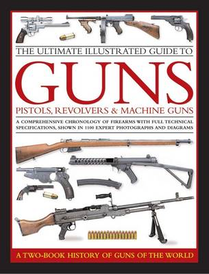 Ultimate Illustrated Guide to Guns, Pistols, Revolvers and Machine Guns by Anthony North