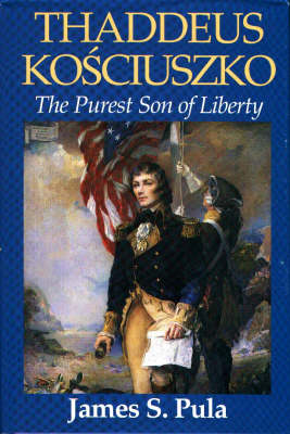 Thaddeus Kosciuszko: The Purest Son of Liberty by James S. Pula