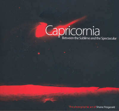 Capricornia: Between the Sublime and the Spectacular, the Photographic Artsworks of Shane Fitzgerald by Sally Butler