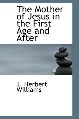 The Mother of Jesus in the First Age and After by J Herbert Williams