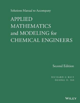 Solutions Manual to Accompany Applied Mathematics and Modeling for Chemical Engineers by Richard G. Rice