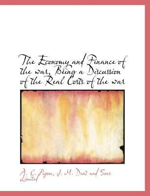The Economy and Finance of the War, Being a Discussion of the Real Costs of the War by A C Pigou