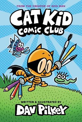 Cat Kid Comic Club: the new blockbusting bestseller from the creator of Dog Man by Dav Pilkey