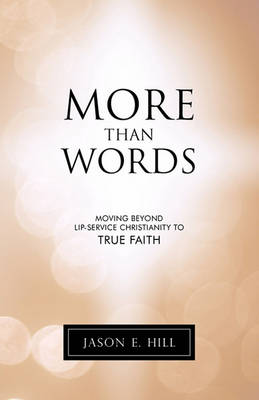 More Than Words: Moving Beyond Lip-Service Christianity to True Faith by Jason E. Hill