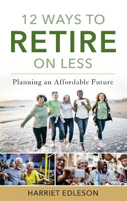 12 Ways to Retire on Less: Planning an Affordable Future book