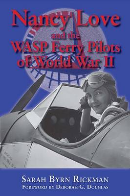 Nancy Love and the WASP Ferry Pilots of World War II by Sarah Byrn Rickman