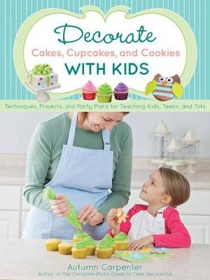 Decorate Cakes, Cupcakes, and Cookies with Kids by Autumn Carpenter