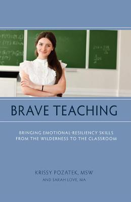 Brave Teaching: Bringing Emotional-Resiliency Skills from the Wilderness to the Classroom by Krissy Pozatek
