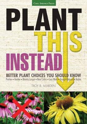 Plant This Instead! by Troy B. Marden