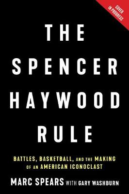 Spencer Haywood Rule: Battles, Basketball, and the Making of an American Iconoclast by Marc J. Spears