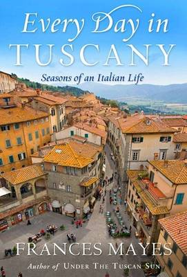 Every Day in Tuscany: Seasons of an Italian Life book