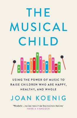The Musical Child: Using the Power of Music to Raise Children Who are Happy, Healthy, and Whole by Joan Koenig