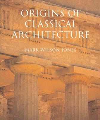 Origins of Classical Architecture by Mark Wilson Jones