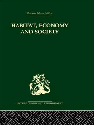 Habitat, Economy and Society: A Geographical Introduction to Ethnology by C. Daryll Forde