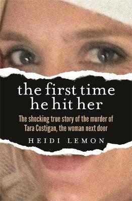 The First Time He Hit Her: The shocking true story of the murder of Tara Costigan, the woman next door book