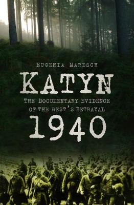 Katyn 1940: The Documentary Evidence of the West's Betrayal by Eugenia Maresch