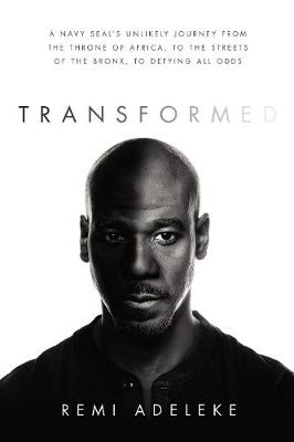 Transformed: A Navy SEAL's Unlikely Journey from the Throne of Africa, to the Streets of the Bronx, to Defying All Odds by Remi Adeleke