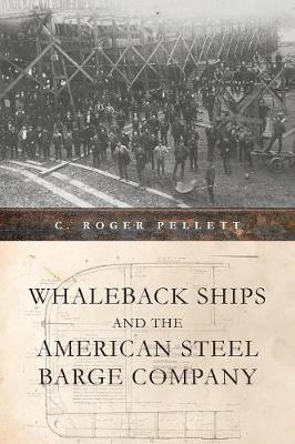 Whaleback Ships and the American Steel Barge Company by C. Roger Pellett