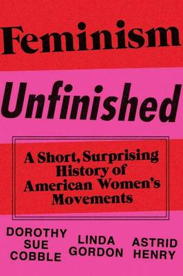 Feminism Unfinished: A Short, Surprising History of American Women's Movements by Dorothy Sue Cobble