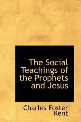 The Social Teachings of the Prophets and Jesus by Charles Foster Kent