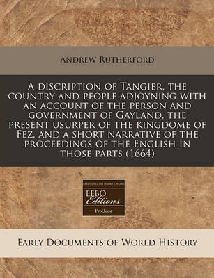 A Discription of Tangier, the Country and People Adjoyning with an Account of the Person and Government of Gayland, the Present Usurper of the Kingdome of Fez, and a Short Narrative of the Proceedings of the English in Those Parts (1664) by Andrew Rutherford