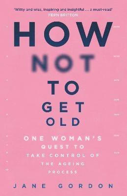 How Not To Get Old: One Woman's Quest to Take Control of the Ageing Process by Jane Gordon