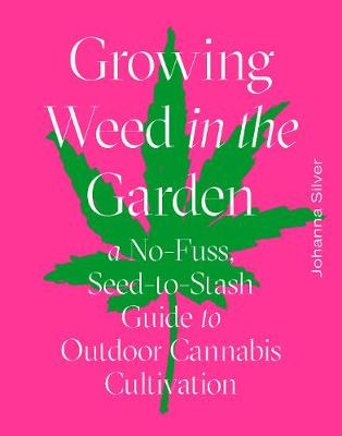 Growing Weed in the Garden: A No-Fuss, Seed-to-Stash Guide to Outdoor Cannabis Cultivation by Johanna Silver