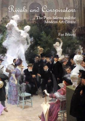 Rivals and Conspirators: The Paris Salons and the Modern Art Centre by Fae Brauer