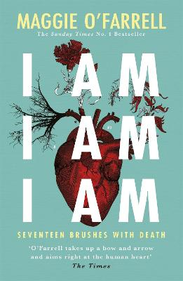 I Am, I Am, I Am: Seventeen Brushes With Death - The Breathtaking Number One Bestseller by Maggie O'Farrell