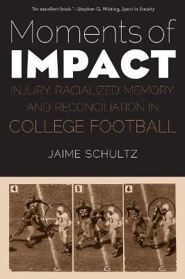 Moments of Impact: Injury, Racialized Memory, and Reconciliation in College Football by Jaime Schultz
