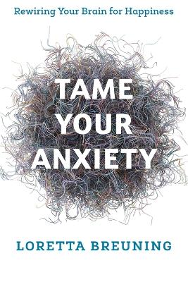 Tame Your Anxiety: Rewiring Your Brain for Happiness by Loretta Graziano, Breuning
