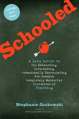 Schooled: A Love Letter to the Exhausting, Infuriating, Occasionally Excruciating Yet Somehow Completely Wonderful Profession of Teaching by Stephanie Jankowski