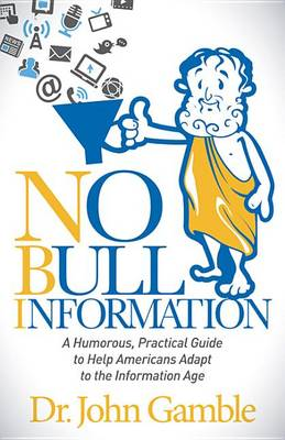 No Bull Information: A Humorous Practical Guide to Help Americans Adapt to the Information Age by Dr John Gamble