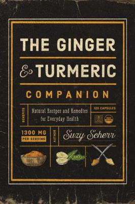 The Ginger and Turmeric Companion: Natural Recipes and Remedies for Everyday Health by Suzy Scherr