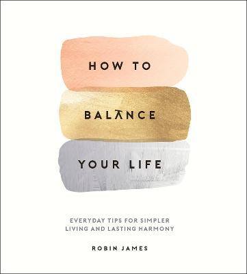 How to Balance Your Life: Everyday Tips for Simpler Living and Lasting Harmony by Robin James