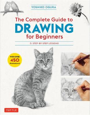 The Complete Guide to Drawing for Beginners: 21 Step-by-Step Lessons - Over 450 illustrations! by Yoshiko Ogura