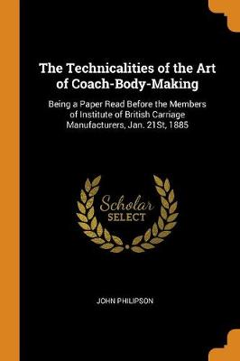 The Technicalities of the Art of Coach-Body-Making: Being a Paper Read Before the Members of Institute of British Carriage Manufacturers, Jan. 21st, 1885 by John Philipson