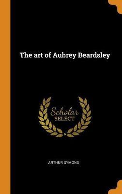 The The Art of Aubrey Beardsley by Arthur Symons