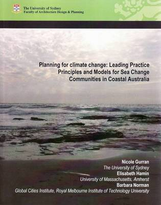 Planning for Climate Change: Leading Practice Principles and Models for Sea Change Communities in Coastal Australia by Nicole Gurran