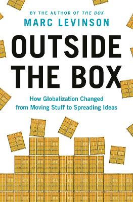 Outside the Box: How Globalization Changed from Moving Stuff to Spreading Ideas by Marc Levinson
